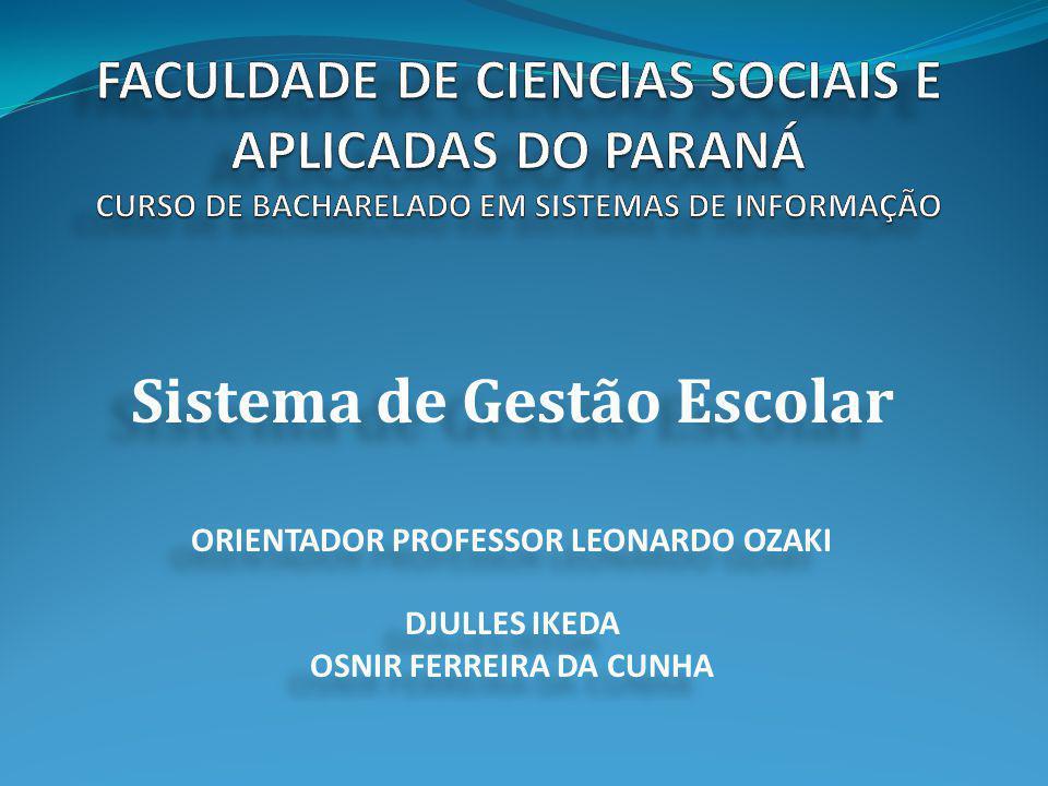Sistema de Gestão Escolar ORIENTADOR PROFESSOR LEONARDO OZAKI DJULLES IKEDA OSNIR FERREIRA DA CUNHA Sistema de Gestão Escolar ORIENTADOR PROFESSOR LEO