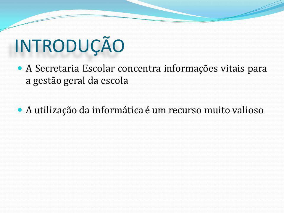 INTRODUÇÃO A Secretaria Escolar concentra informações vitais para a gestão geral da escola A utilização da informática é um recurso muito valioso