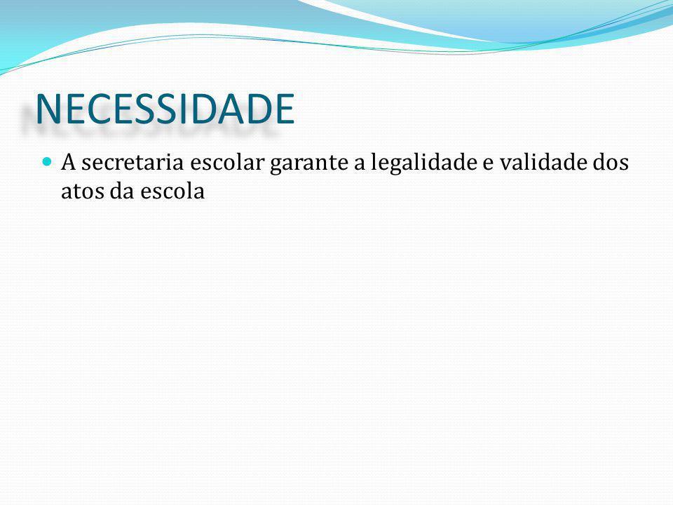 NECESSIDADE A secretaria escolar garante a legalidade e validade dos atos da escola