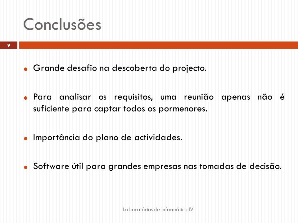 Conclusões Laboratórios de Informática IV 9 Grande desafio na descoberta do projecto. Para analisar os requisitos, uma reunião apenas não é suficiente