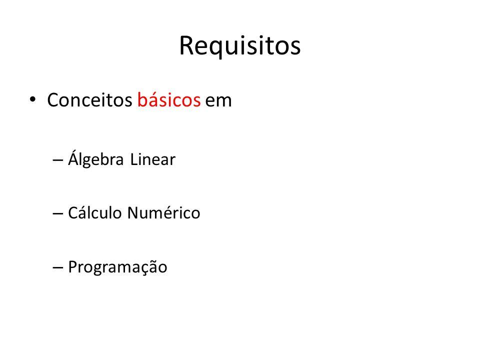 Requisitos Conceitos básicos em – Álgebra Linear – Cálculo Numérico – Programação