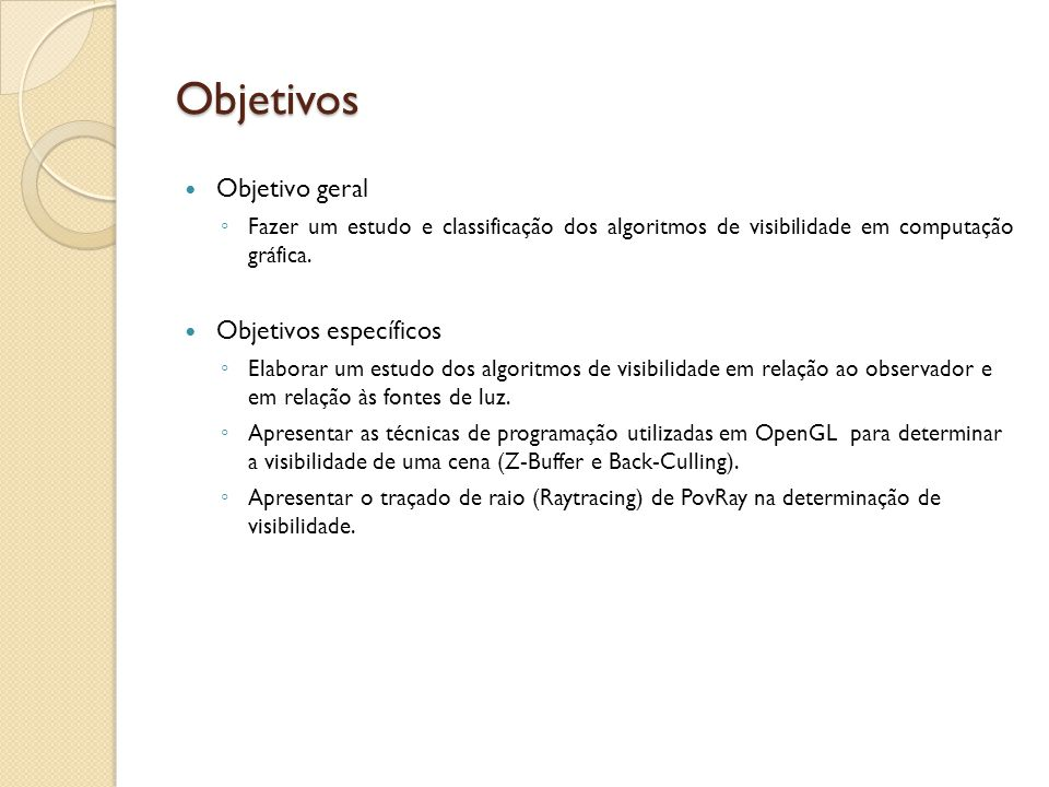Objetivos Objetivo geral Fazer um estudo e classificação dos algoritmos de visibilidade em computação gráfica. Objetivos específicos Elaborar um estud