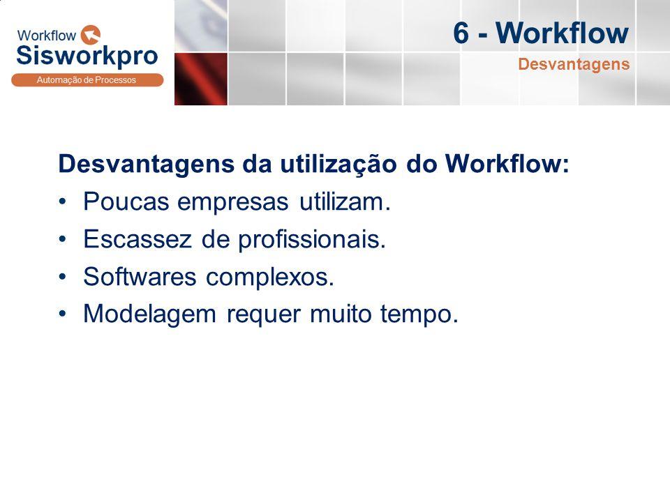 6 - Workflow Desvantagens da utilização do Workflow: Poucas empresas utilizam. Escassez de profissionais. Softwares complexos. Modelagem requer muito