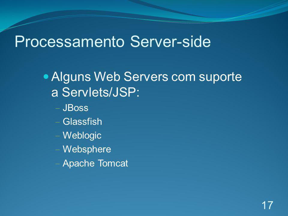Processamento Server-side Alguns Web Servers com suporte a Servlets/JSP: JBoss Glassfish Weblogic Websphere Apache Tomcat 17