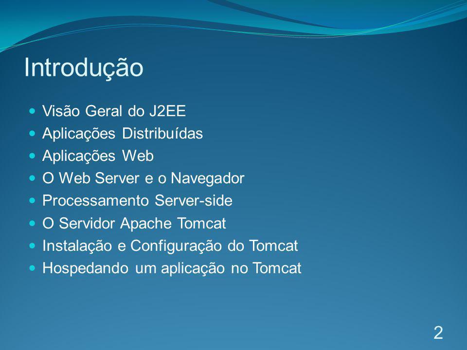 Introdução Visão Geral do J2EE Aplicações Distribuídas Aplicações Web O Web Server e o Navegador Processamento Server-side O Servidor Apache Tomcat In