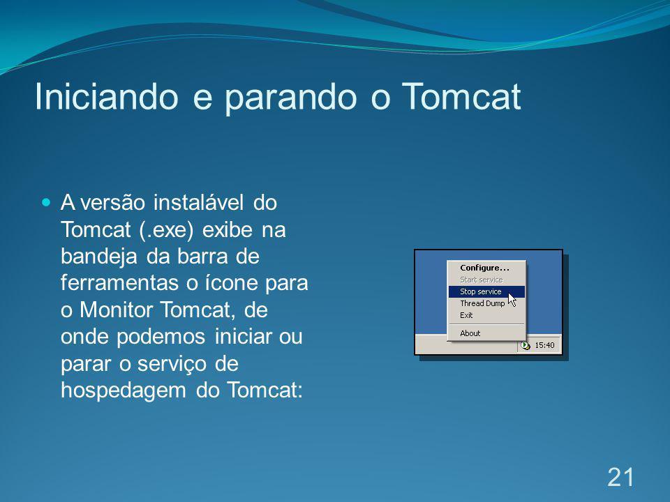 Iniciando e parando o Tomcat A versão instalável do Tomcat (.exe) exibe na bandeja da barra de ferramentas o ícone para o Monitor Tomcat, de onde pode