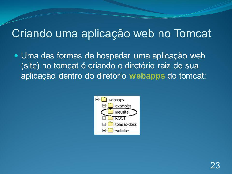 Criando uma aplicação web no Tomcat Uma das formas de hospedar uma aplicação web (site) no tomcat é criando o diretório raiz de sua aplicação dentro d