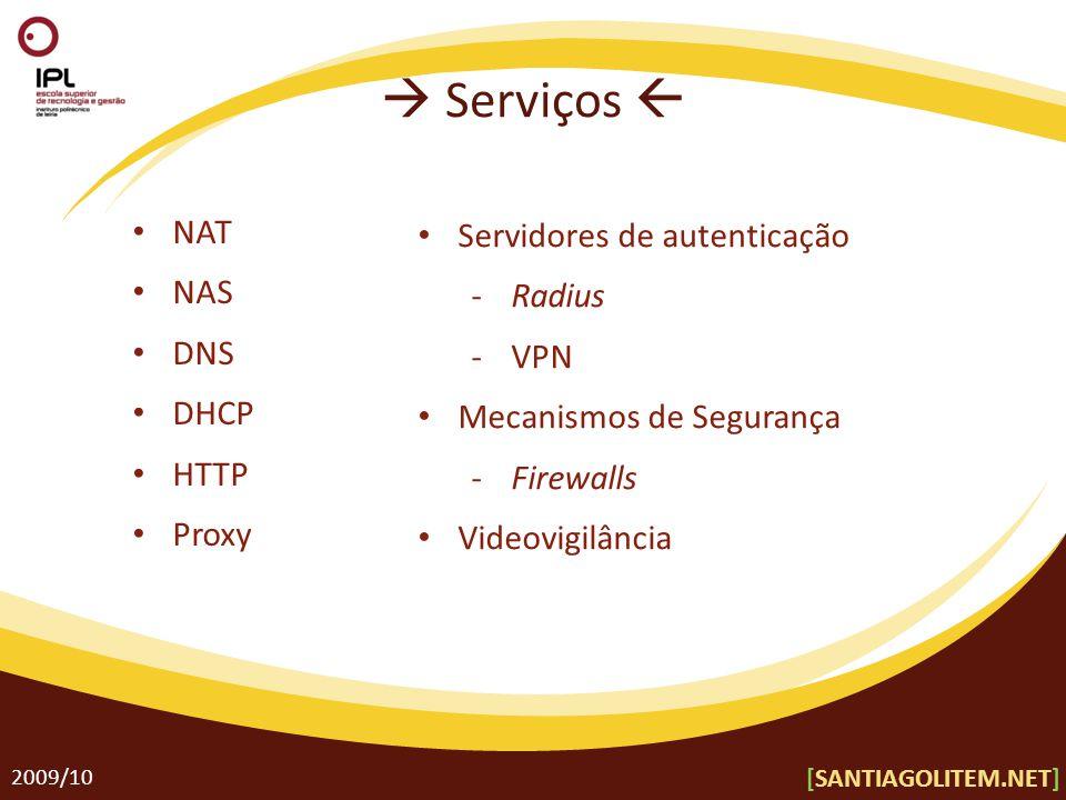 Serviços 2009/10 NAT NAS DNS DHCP HTTP Proxy Servidores de autenticação Radius VPN Mecanismos de Segurança Firewalls Videovigilância [SANTIAGOLITEM.NE