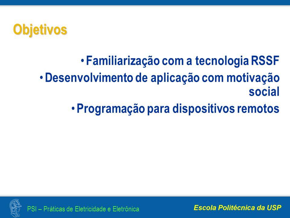 PSI – Práticas de Eletricidade e Eletrônica Objetivos Familiarização com a tecnologia RSSF Desenvolvimento de aplicação com motivação social Programação para dispositivos remotos
