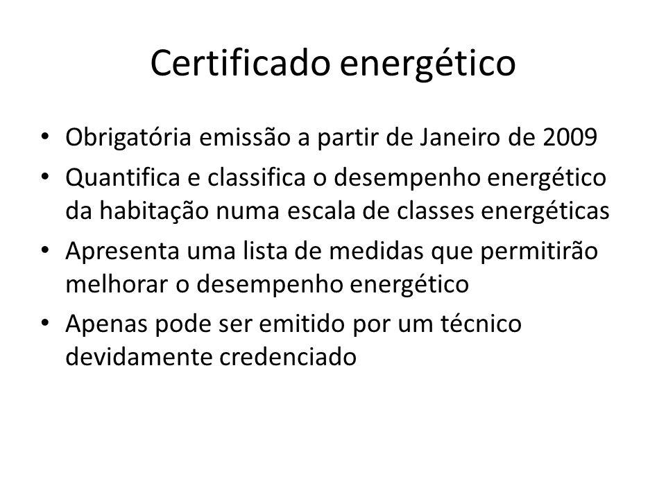 Certificado energético Obrigatória emissão a partir de Janeiro de 2009 Quantifica e classifica o desempenho energético da habitação numa escala de classes energéticas Apresenta uma lista de medidas que permitirão melhorar o desempenho energético Apenas pode ser emitido por um técnico devidamente credenciado