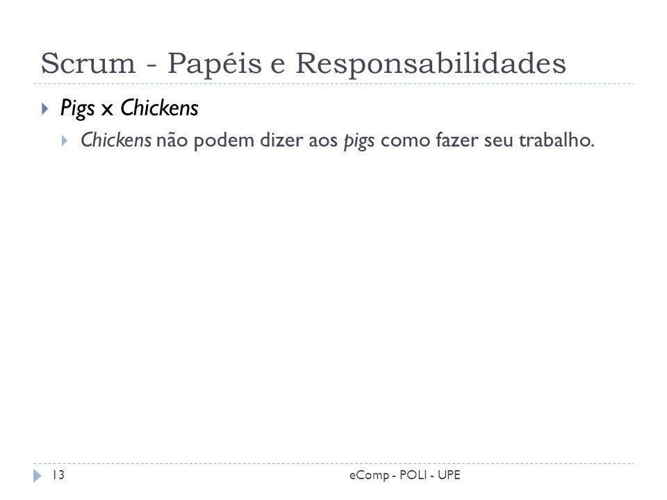 Scrum - Papéis e Responsabilidades Pigs x Chickens Chickens não podem dizer aos pigs como fazer seu trabalho. 13eComp - POLI - UPE