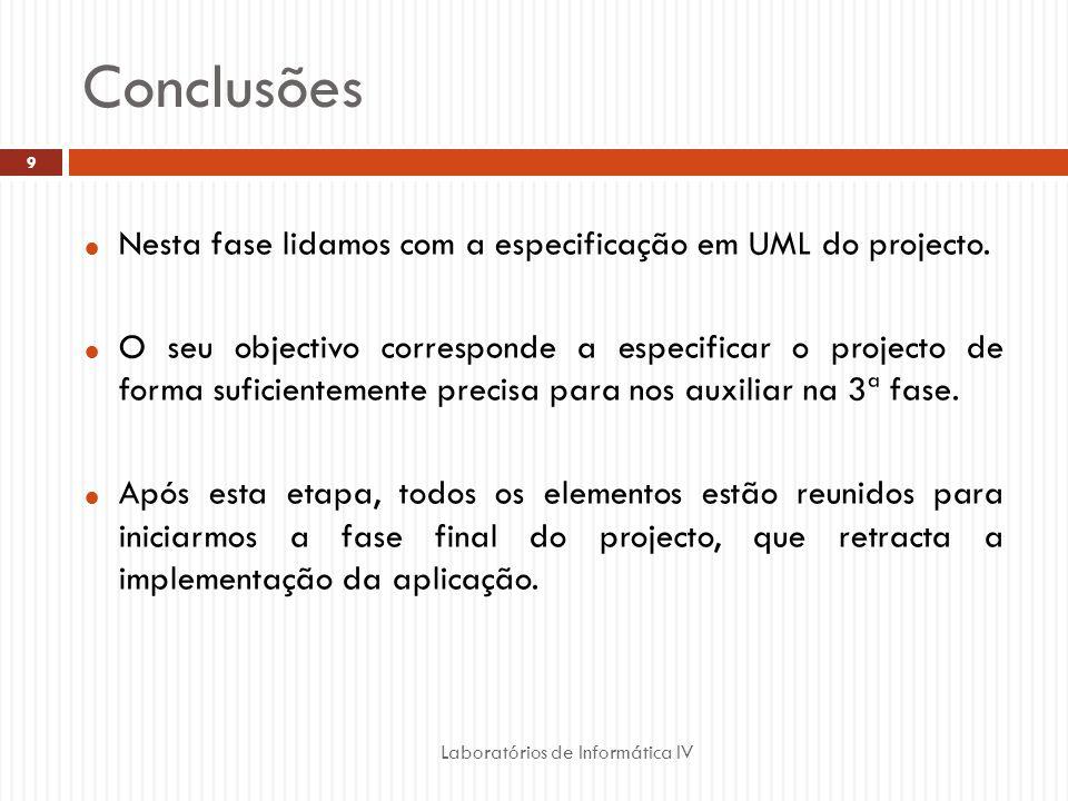 Conclusões Laboratórios de Informática IV 9 Nesta fase lidamos com a especificação em UML do projecto. O seu objectivo corresponde a especificar o pro