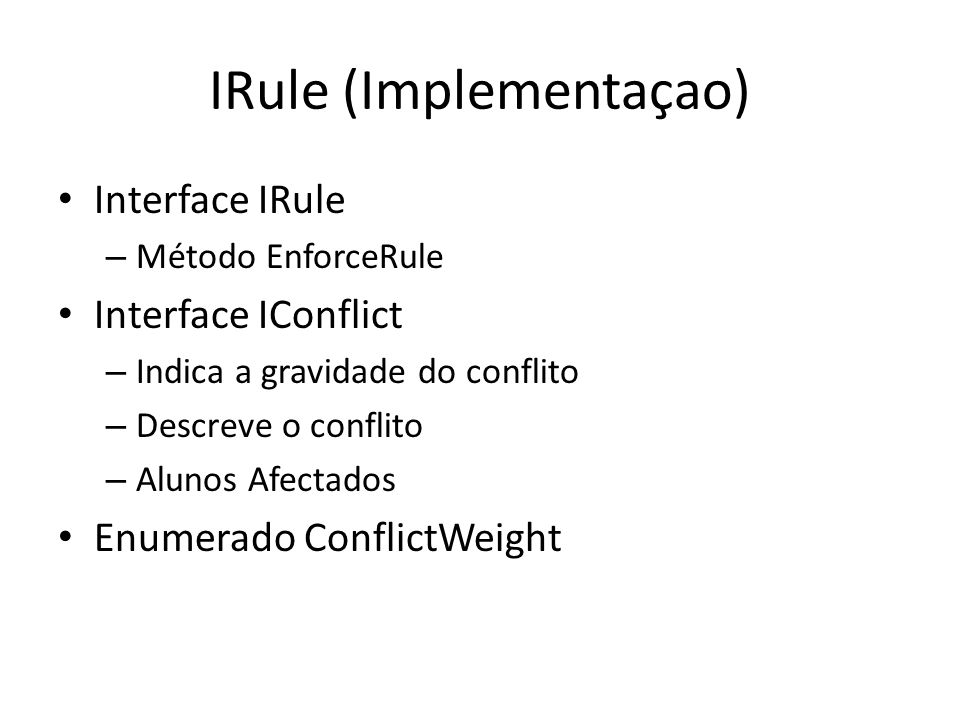 IRule (Implementaçao) Interface IRule – Método EnforceRule Interface IConflict – Indica a gravidade do conflito – Descreve o conflito – Alunos Afectados Enumerado ConflictWeight