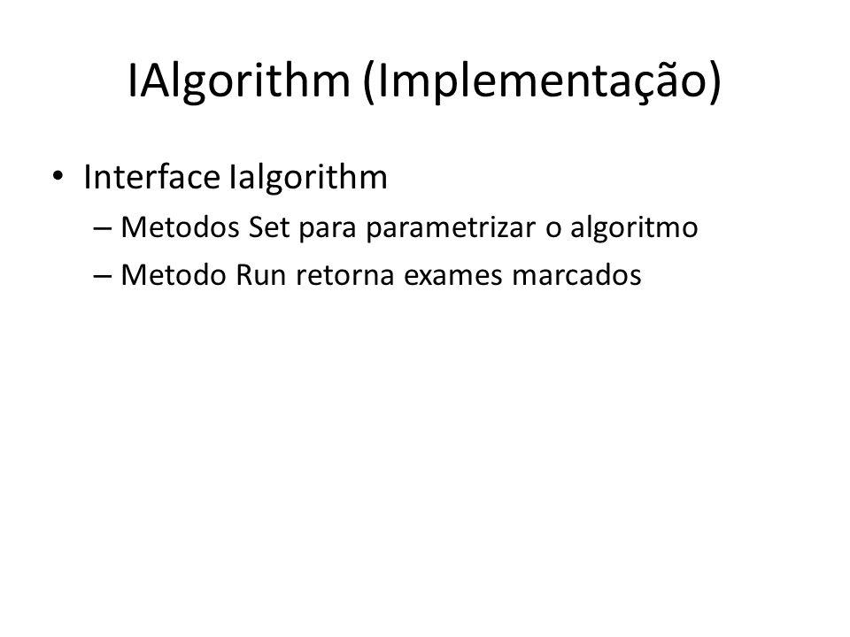 IAlgorithm (Implementação) Interface Ialgorithm – Metodos Set para parametrizar o algoritmo – Metodo Run retorna exames marcados