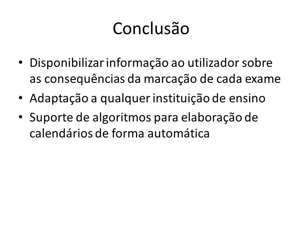 Conclusão Disponibilizar informação ao utilizador sobre as consequências da marcação de cada exame Adaptação a qualquer instituição de ensino Suporte de algoritmos para elaboração de calendários de forma automática