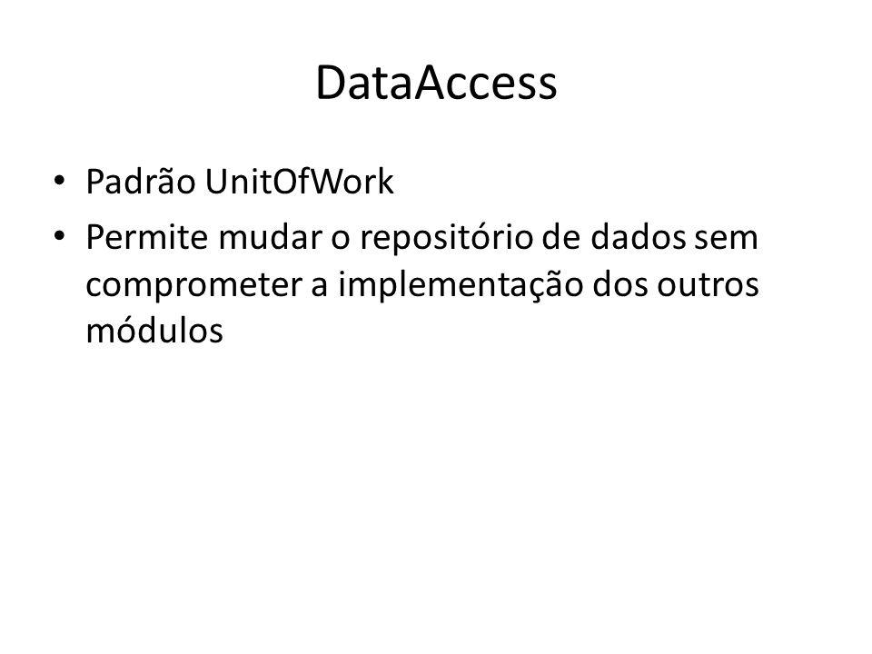 DataAccess Padrão UnitOfWork Permite mudar o repositório de dados sem comprometer a implementação dos outros módulos