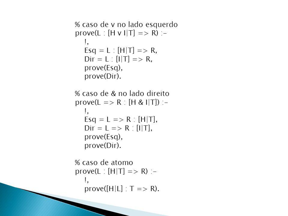 % caso de v no lado esquerdo prove(L : [H v I|T] => R) :- !, Esq = L : [H|T] => R, Dir = L : [I|T] => R, prove(Esq), prove(Dir).