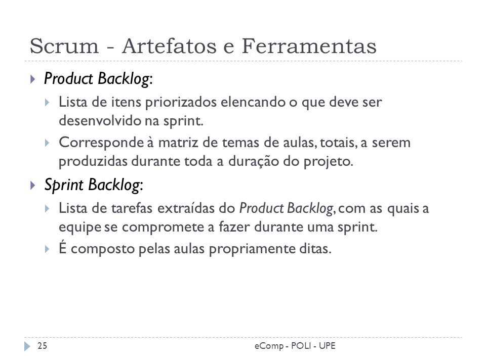 Scrum - Artefatos e Ferramentas Product Backlog: Lista de itens priorizados elencando o que deve ser desenvolvido na sprint. Corresponde à matriz de t