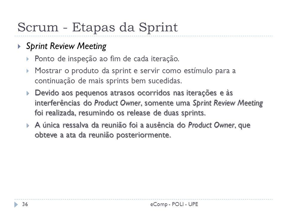 Scrum - Etapas da Sprint Sprint Review Meeting Ponto de inspeção ao fim de cada iteração. Mostrar o produto da sprint e servir como estímulo para a co