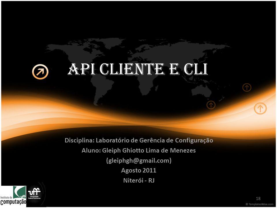 API Cliente e CLI Disciplina: Laboratório de Gerência de Configuração Aluno: Gleiph Ghiotto Lima de Menezes (gleiphgh@gmail.com) Agosto 2011 Niterói - RJ 18