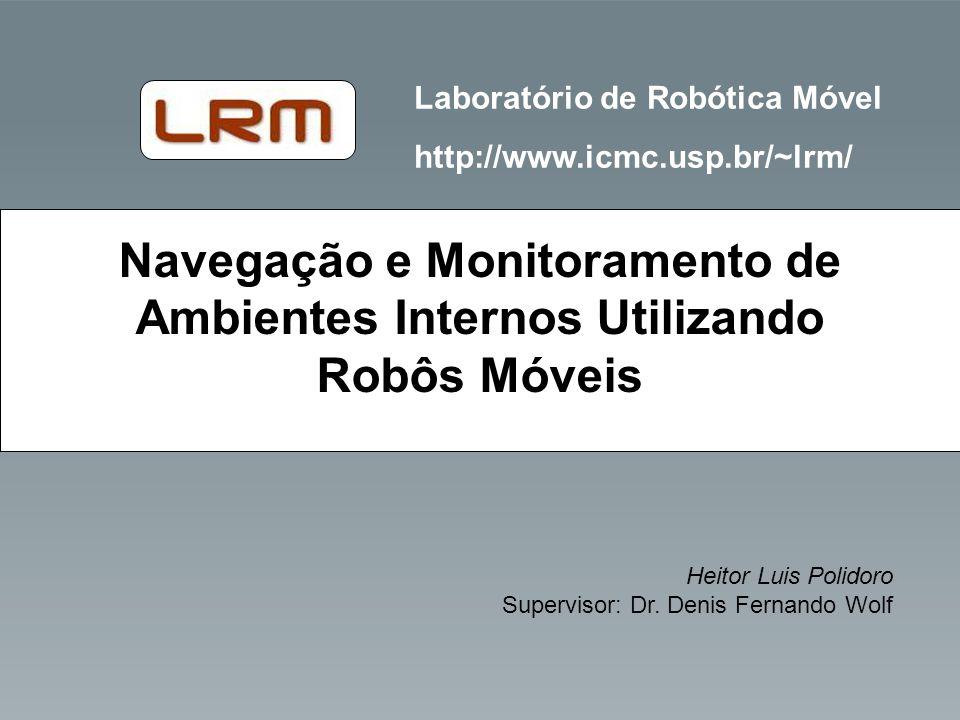 Laboratório de Robótica Móvel http://www.icmc.usp.br/~lrm/ Heitor Luis Polidoro Supervisor: Dr. Denis Fernando Wolf Navegação e Monitoramento de Ambie