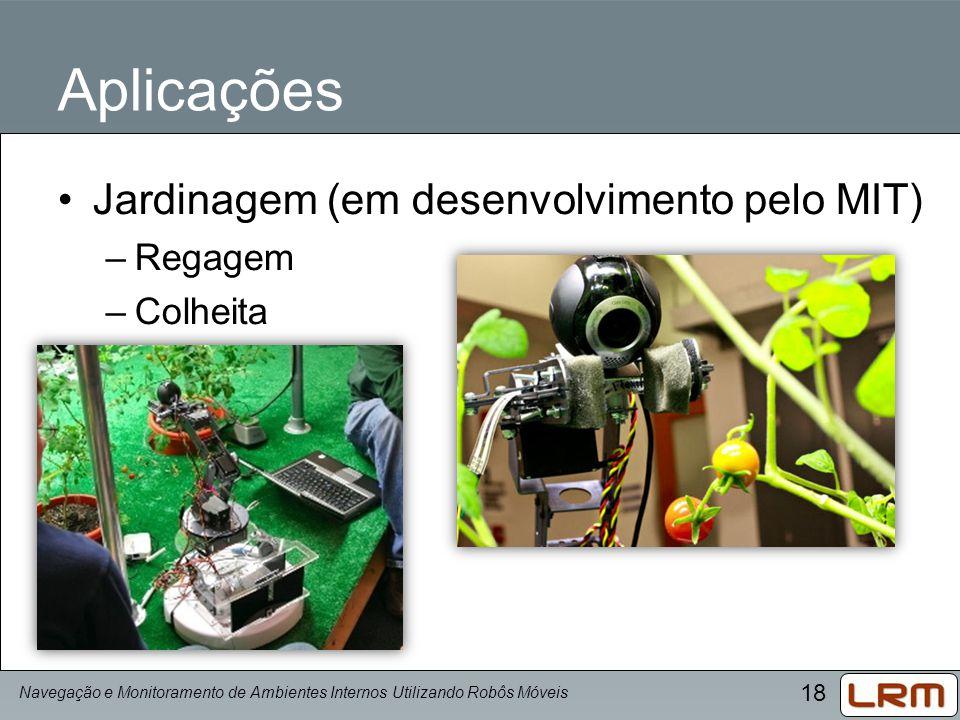 18 Aplicações Jardinagem (em desenvolvimento pelo MIT) –Regagem –Colheita Navegação e Monitoramento de Ambientes Internos Utilizando Robôs Móveis
