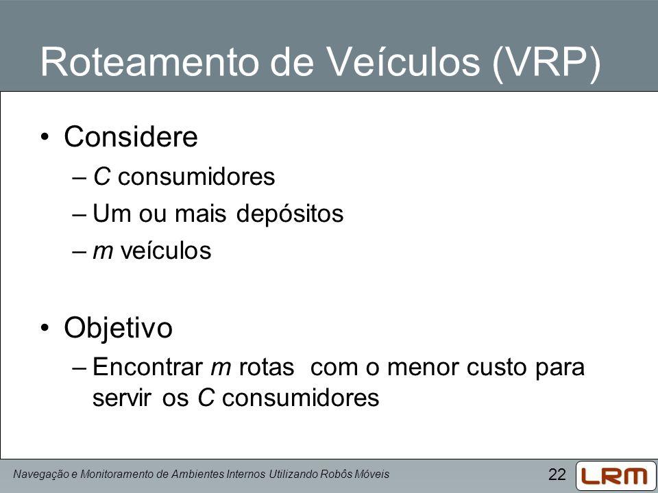 22 Roteamento de Veículos (VRP) Navegação e Monitoramento de Ambientes Internos Utilizando Robôs Móveis Considere –C consumidores –Um ou mais depósito