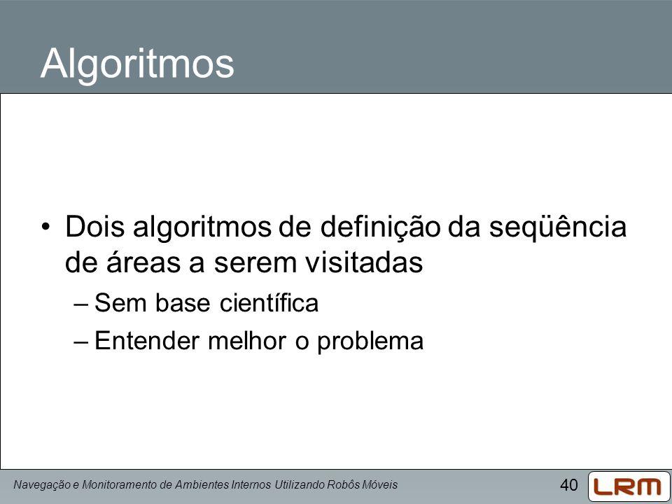 40 Algoritmos Dois algoritmos de definição da seqüência de áreas a serem visitadas –Sem base científica –Entender melhor o problema Navegação e Monito