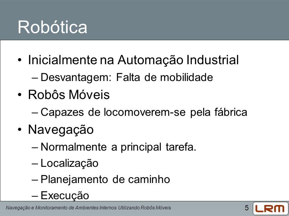 5 Robótica Inicialmente na Automação Industrial –Desvantagem: Falta de mobilidade Robôs Móveis –Capazes de locomoverem-se pela fábrica Navegação –Norm