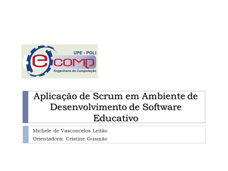 Aplicação de Scrum em Ambiente de Desenvolvimento de Software Educativo Michele de Vasconcelos Leitão Orientadora: Cristine Gusmão