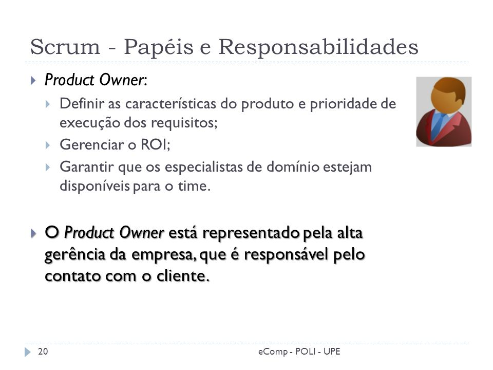 Scrum - Papéis e Responsabilidades Product Owner: Definir as características do produto e prioridade de execução dos requisitos; Gerenciar o ROI; Gara