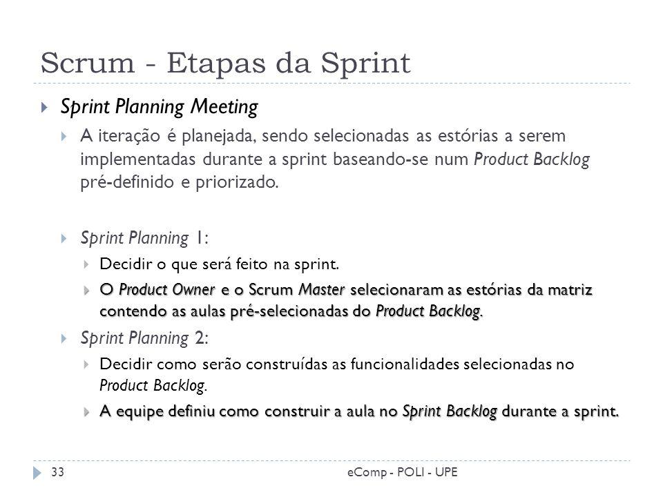 Scrum - Etapas da Sprint Sprint Planning Meeting A iteração é planejada, sendo selecionadas as estórias a serem implementadas durante a sprint baseand
