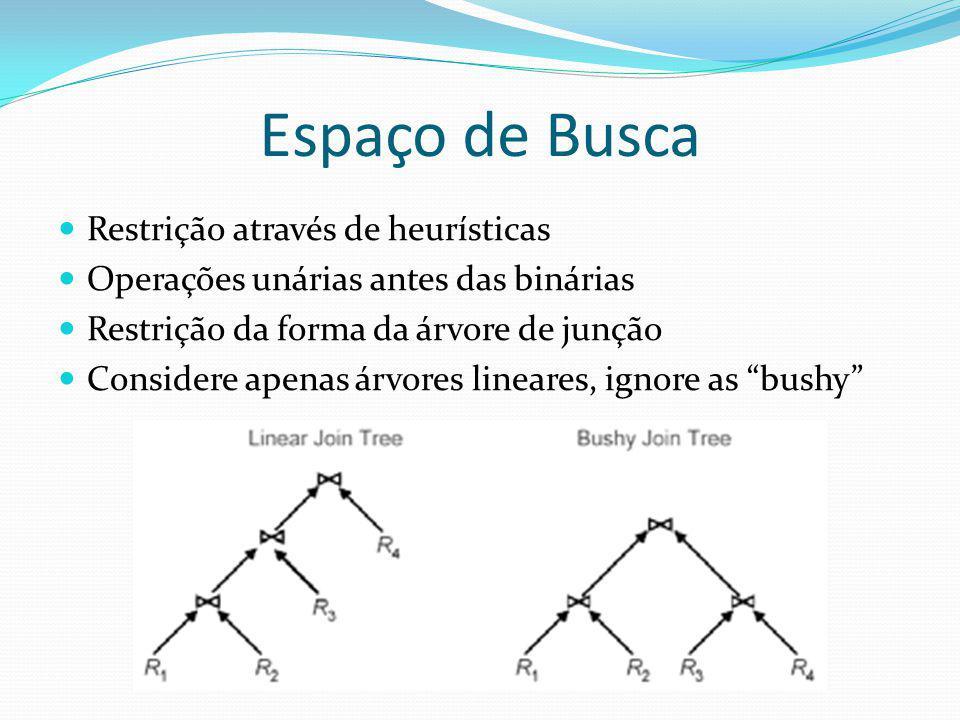 Espaço de Busca Restrição através de heurísticas Operações unárias antes das binárias Restrição da forma da árvore de junção Considere apenas árvores
