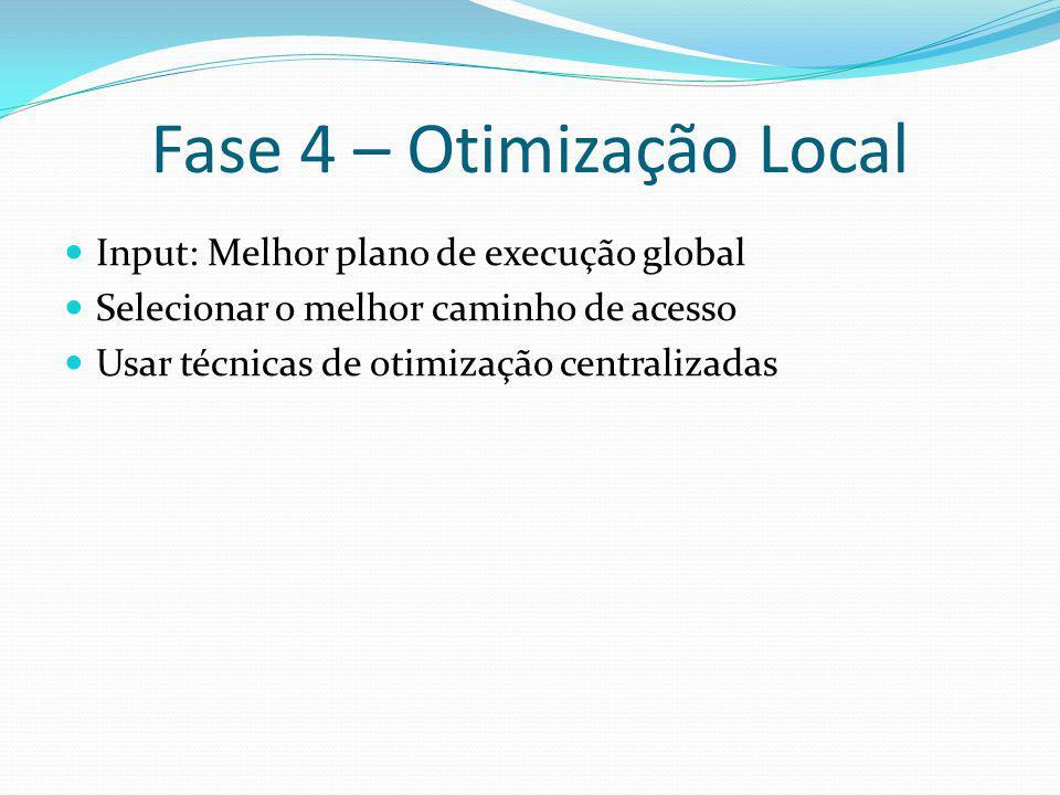 Fase 4 – Otimização Local Input: Melhor plano de execução global Selecionar o melhor caminho de acesso Usar técnicas de otimização centralizadas