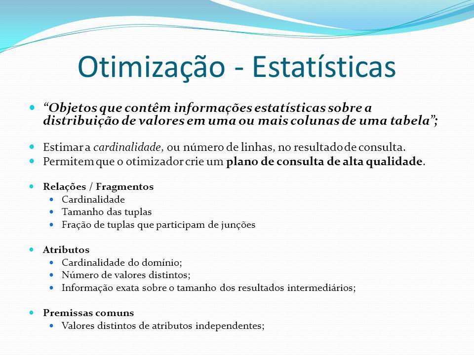 Otimização - Estatísticas Objetos que contêm informações estatísticas sobre a distribuição de valores em uma ou mais colunas de uma tabela; Estimar a