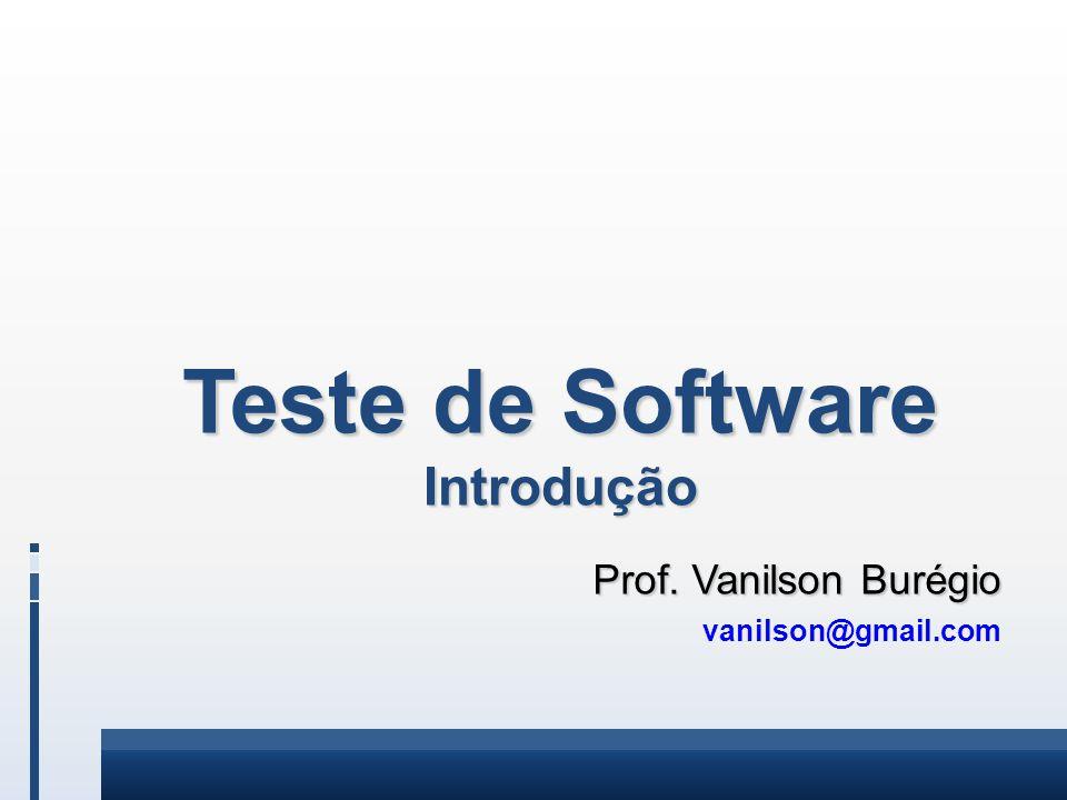Teste de Software Introdução Prof. Vanilson Burégio Prof. Vanilson Burégio vanilson@gmail.com