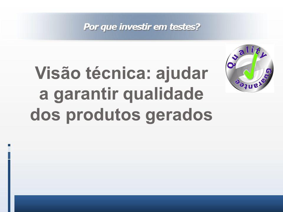 Visão técnica: ajudar a garantir qualidade dos produtos gerados Por que investir em testes?