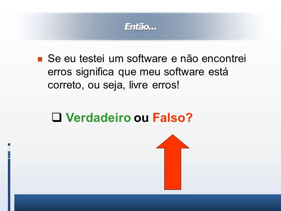 Então... n Se eu testei um software e não encontrei erros significa que meu software está correto, ou seja, livre erros! Verdadeiro ou Falso?
