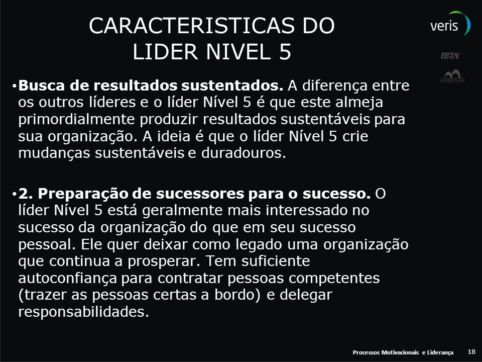 Processos Motivacionais e Liderança 18 CARACTERISTICAS DO LIDER NIVEL 5 Busca de resultados sustentados. A diferença entre os outros líderes e o líder