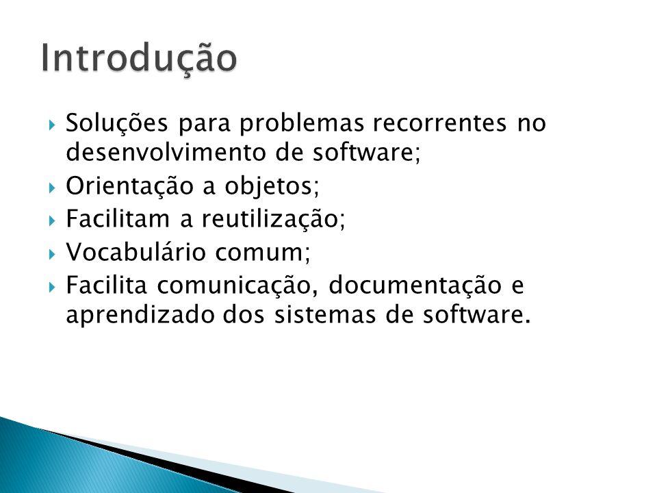 Soluções para problemas recorrentes no desenvolvimento de software; Orientação a objetos; Facilitam a reutilização; Vocabulário comum; Facilita comunicação, documentação e aprendizado dos sistemas de software.