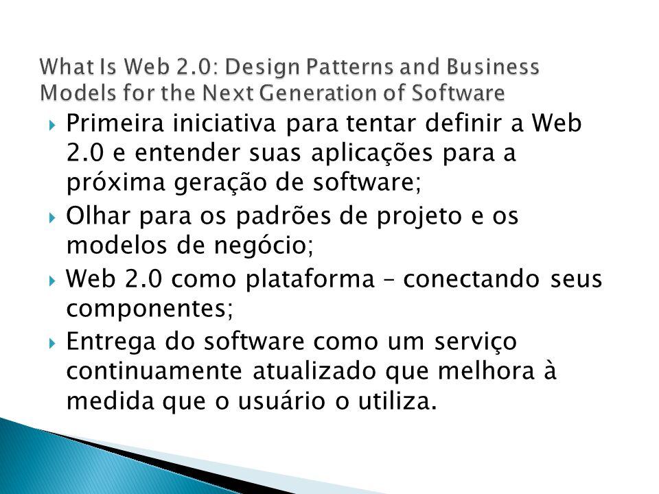 Primeira iniciativa para tentar definir a Web 2.0 e entender suas aplicações para a próxima geração de software; Olhar para os padrões de projeto e os modelos de negócio; Web 2.0 como plataforma – conectando seus componentes; Entrega do software como um serviço continuamente atualizado que melhora à medida que o usuário o utiliza.