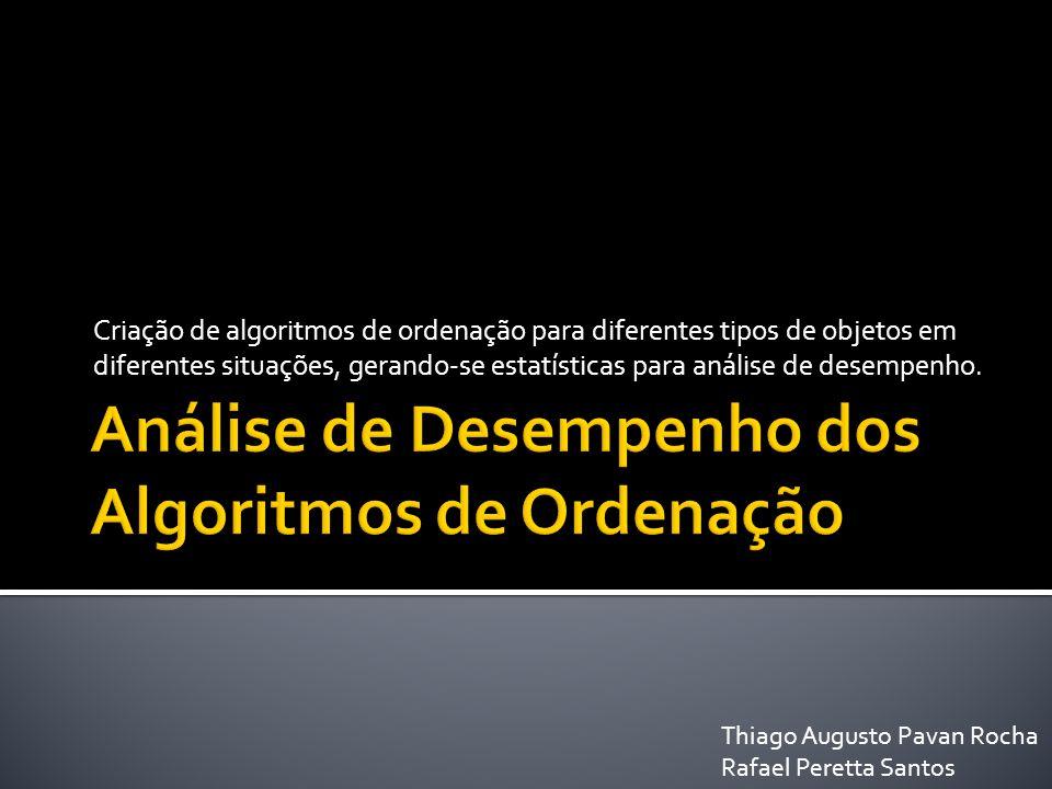 Criação de algoritmos de ordenação para diferentes tipos de objetos em diferentes situações, gerando-se estatísticas para análise de desempenho. Thiag