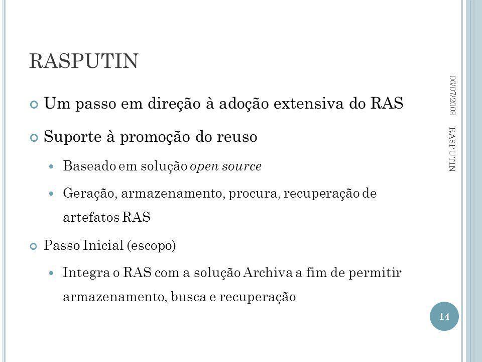 Um passo em direção à adoção extensiva do RAS Suporte à promoção do reuso Baseado em solução open source Geração, armazenamento, procura, recuperação de artefatos RAS Passo Inicial (escopo) Integra o RAS com a solução Archiva a fim de permitir armazenamento, busca e recuperação 06/07/2009 14 RASPUTIN