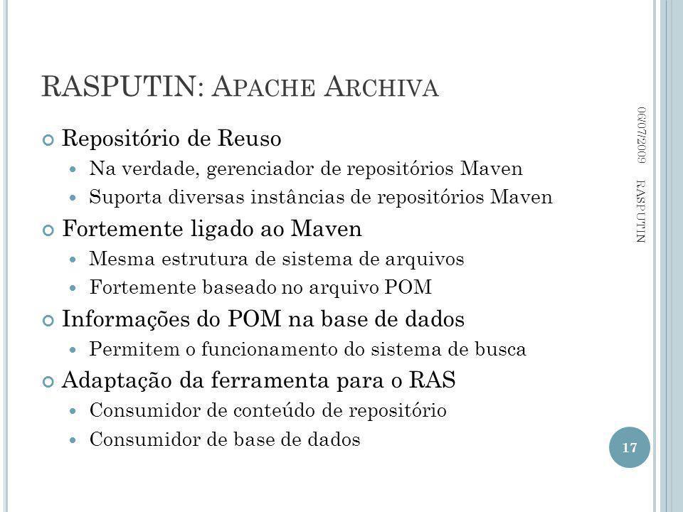 RASPUTIN: A PACHE A RCHIVA Repositório de Reuso Na verdade, gerenciador de repositórios Maven Suporta diversas instâncias de repositórios Maven Fortemente ligado ao Maven Mesma estrutura de sistema de arquivos Fortemente baseado no arquivo POM Informações do POM na base de dados Permitem o funcionamento do sistema de busca Adaptação da ferramenta para o RAS Consumidor de conteúdo de repositório Consumidor de base de dados 06/07/2009 17 RASPUTIN