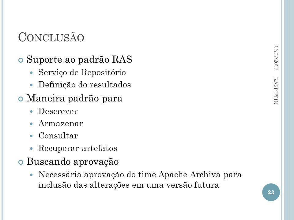 C ONCLUSÃO Suporte ao padrão RAS Serviço de Repositório Definição do resultados Maneira padrão para Descrever Armazenar Consultar Recuperar artefatos Buscando aprovação Necessária aprovação do time Apache Archiva para inclusão das alterações em uma versão futura 06/07/2009 23 RASPUTIN