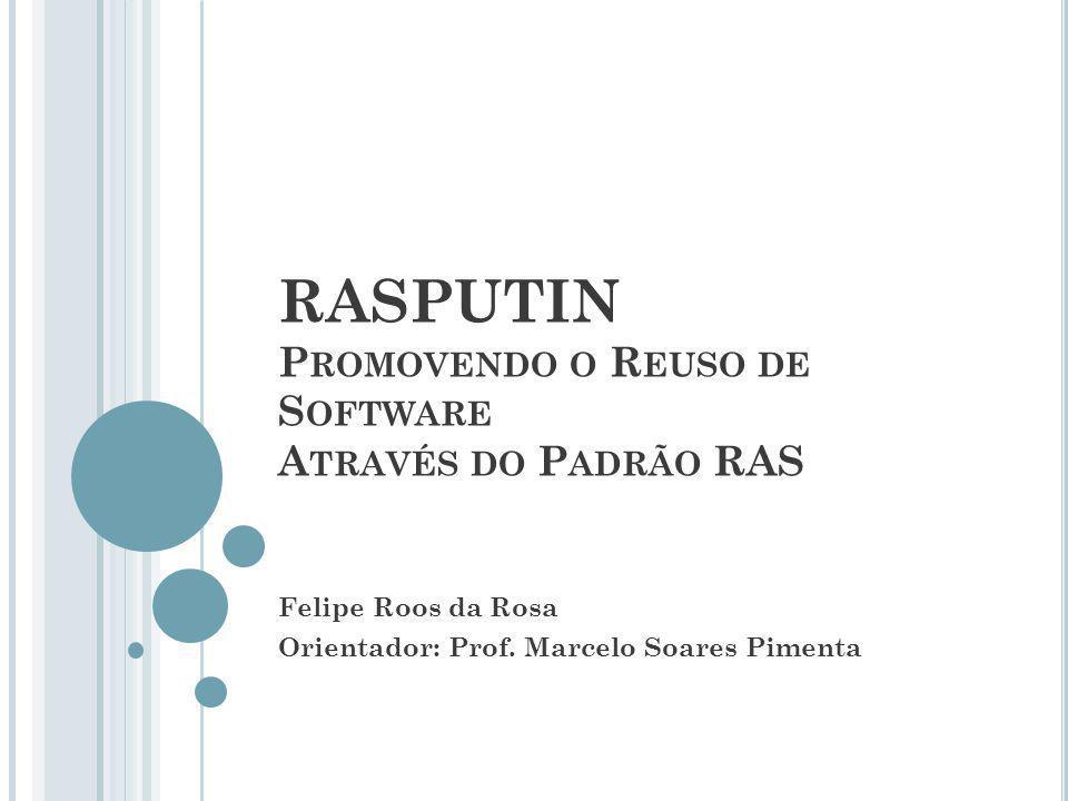 RASPUTIN P ROMOVENDO O R EUSO DE S OFTWARE A TRAVÉS DO P ADRÃO RAS Felipe Roos da Rosa Orientador: Prof.