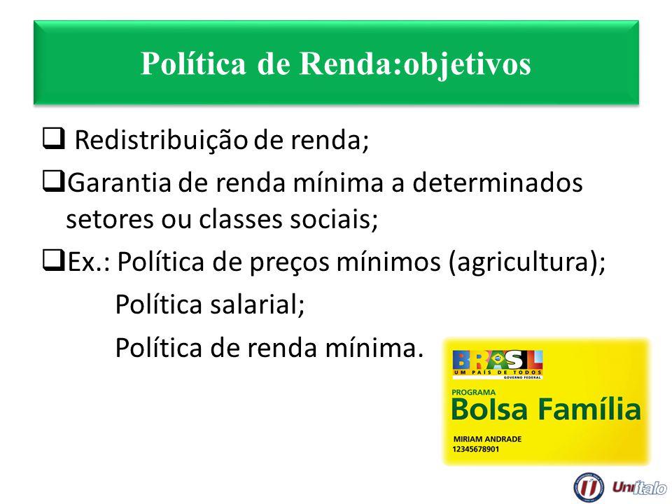 Política de Renda:objetivos Redistribuição de renda; Garantia de renda mínima a determinados setores ou classes sociais; Ex.: Política de preços mínim