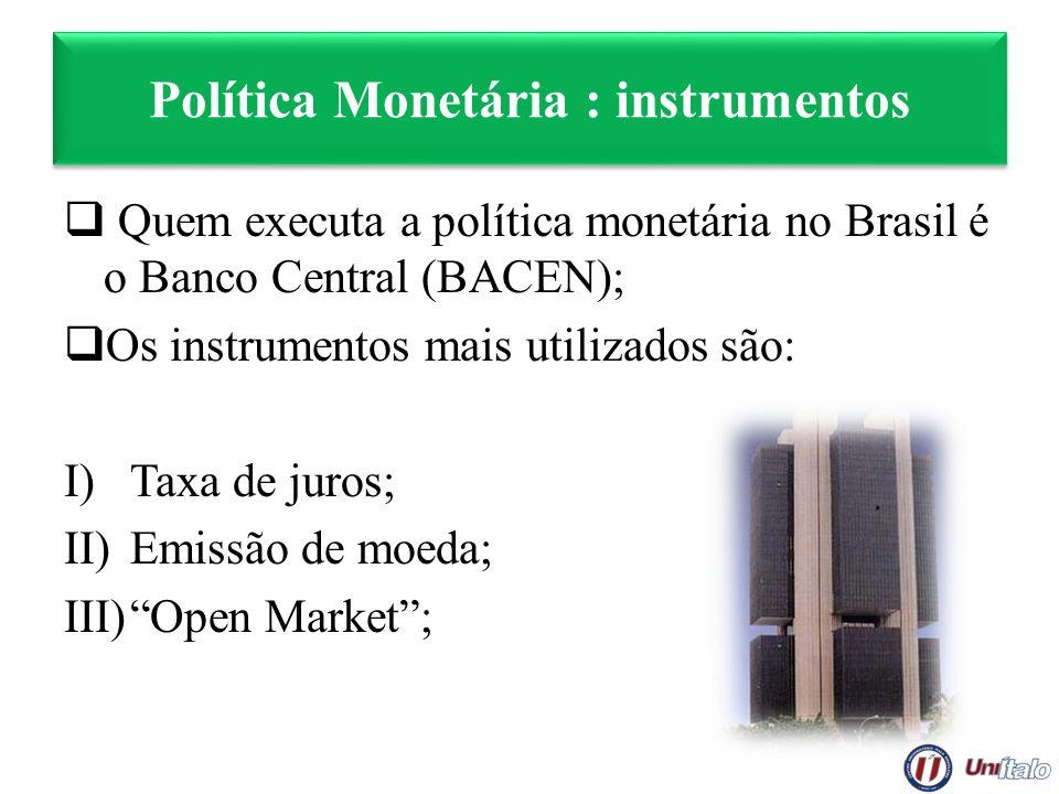 Política Monetária : instrumentos Quem executa a política monetária no Brasil é o Banco Central (BACEN); Os instrumentos mais utilizados são: I)Taxa d
