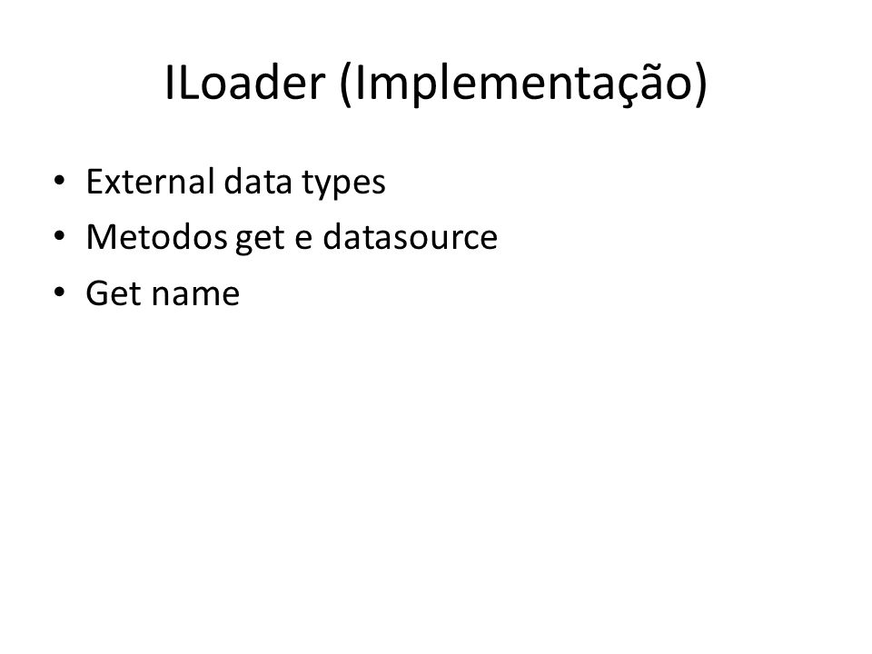 ILoader (Implementação) External data types Metodos get e datasource Get name