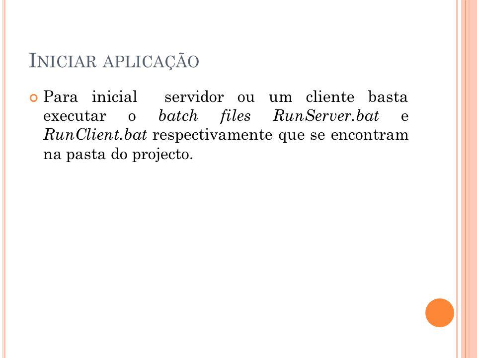 I NICIAR APLICAÇÃO Para inicial servidor ou um cliente basta executar o batch files RunServer.bat e RunClient.bat respectivamente que se encontram na pasta do projecto.